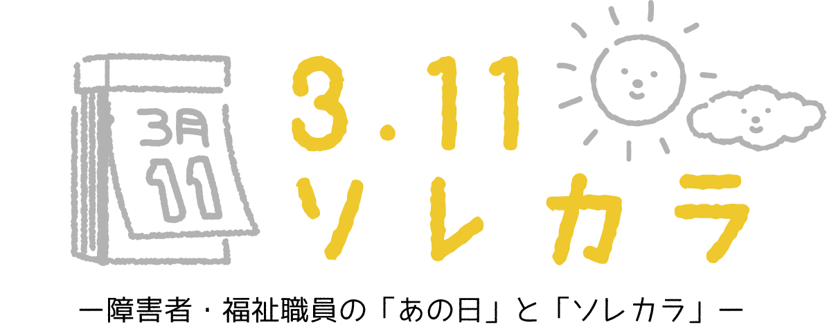 3.11 ソレカラ ー障害者・福祉職員の「あの日」と「ソレカラ」ー